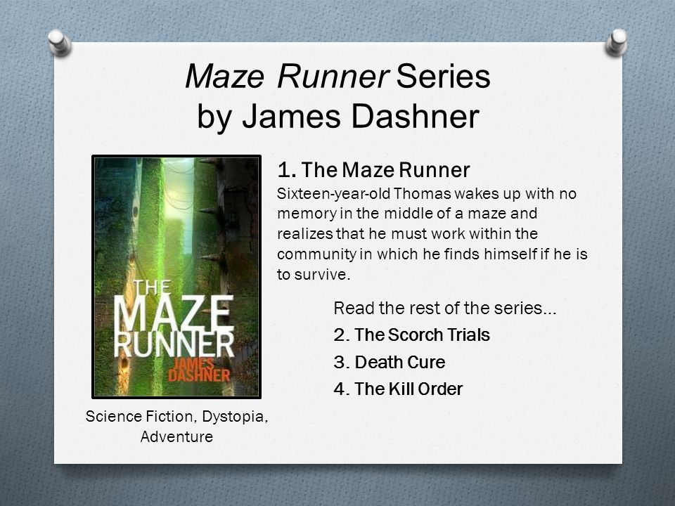 Maze Runner Series by James Dashner Read the rest of the series… 2. The Scorch Trials 3. Death Cure 4. The Kill Order 1. The Maze Runner Sixteen-year-
