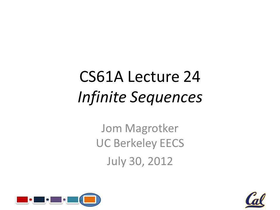 CS61A Lecture 24 Infinite Sequences Jom Magrotker UC Berkeley EECS July 30, 2012