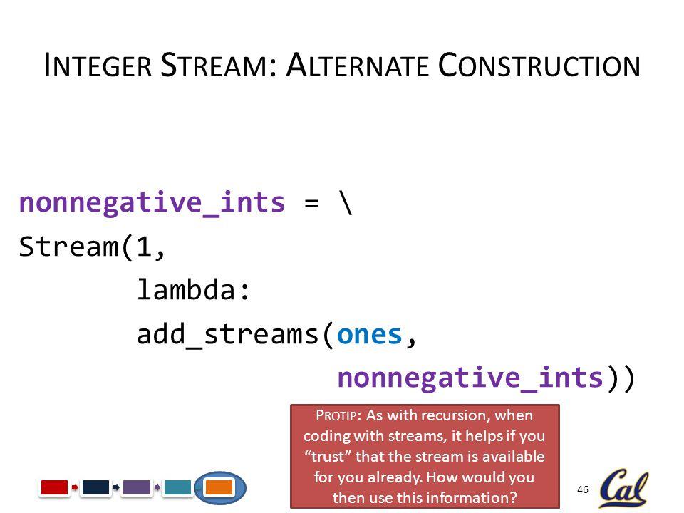 46 I NTEGER S TREAM : A LTERNATE C ONSTRUCTION nonnegative_ints = \ Stream(1, lambda: add_streams(ones, nonnegative_ints)) P ROTIP : As with recursion