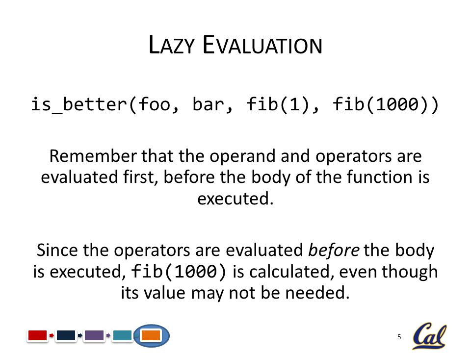 5 L AZY E VALUATION is_better(foo, bar, fib(1), fib(1000)) Remember that the operand and operators are evaluated first, before the body of the functio