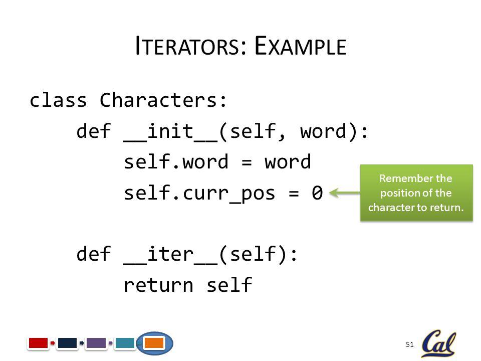51 I TERATORS : E XAMPLE class Characters: def __init__(self, word): self.word = word self.curr_pos = 0 def __iter__(self): return self Remember the p