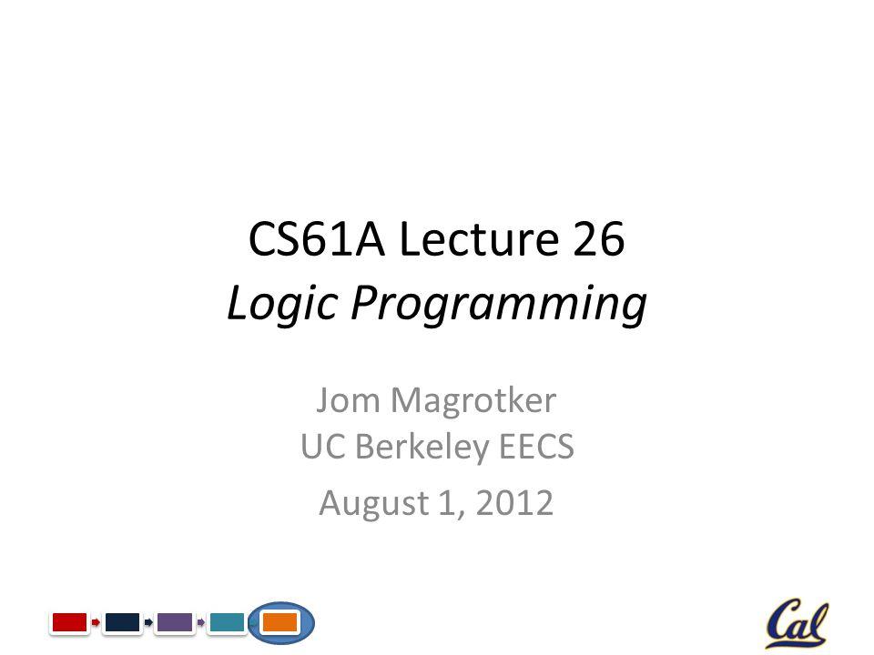 CS61A Lecture 26 Logic Programming Jom Magrotker UC Berkeley EECS August 1, 2012