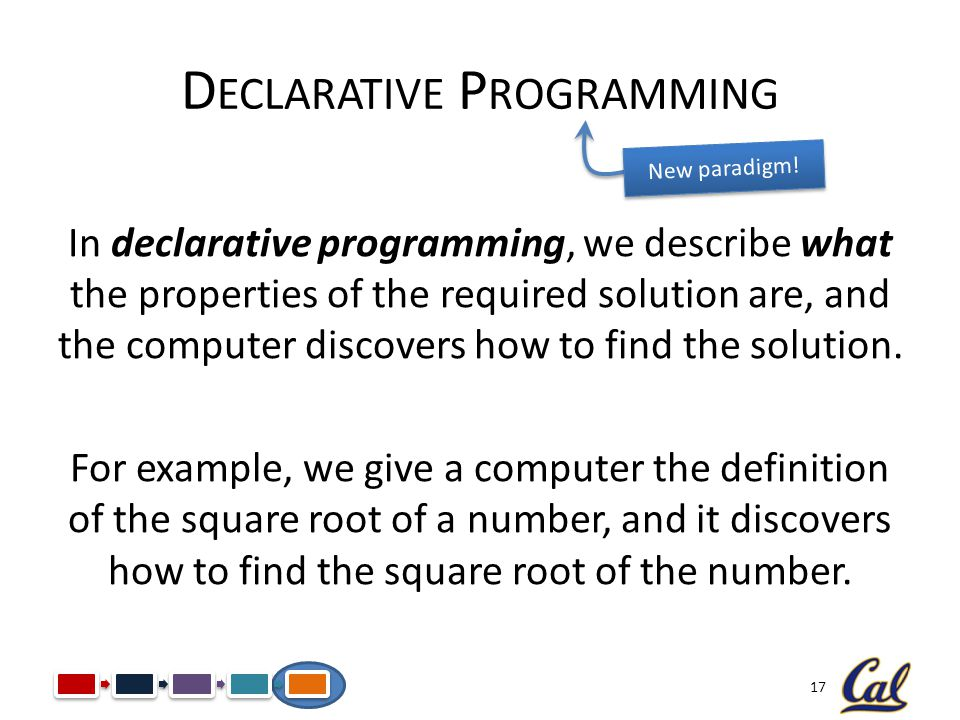 17 D ECLARATIVE P ROGRAMMING In declarative programming, we describe what the properties of the required solution are, and the computer discovers how