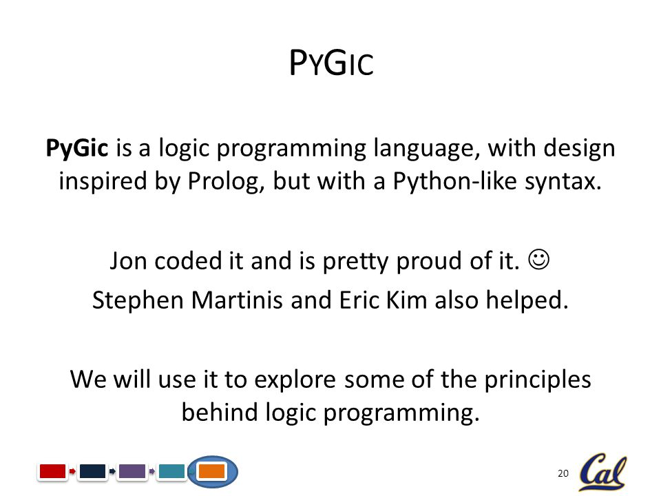 20 P Y G IC PyGic is a logic programming language, with design inspired by Prolog, but with a Python-like syntax. Jon coded it and is pretty proud of