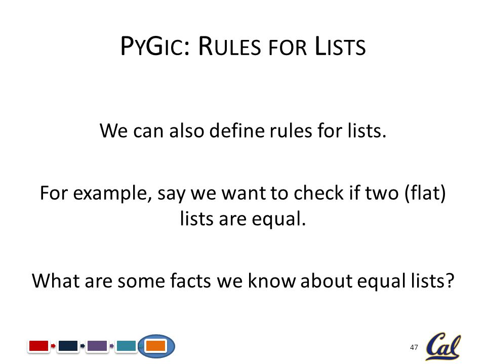 47 P Y G IC : R ULES FOR L ISTS We can also define rules for lists. For example, say we want to check if two (flat) lists are equal. What are some fac