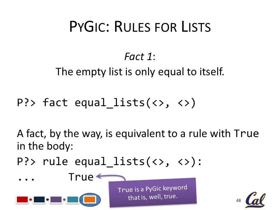 48 P Y G IC : R ULES FOR L ISTS Fact 1: The empty list is only equal to itself. P?> fact equal_lists(<>, <>) A fact, by the way, is equivalent to a ru