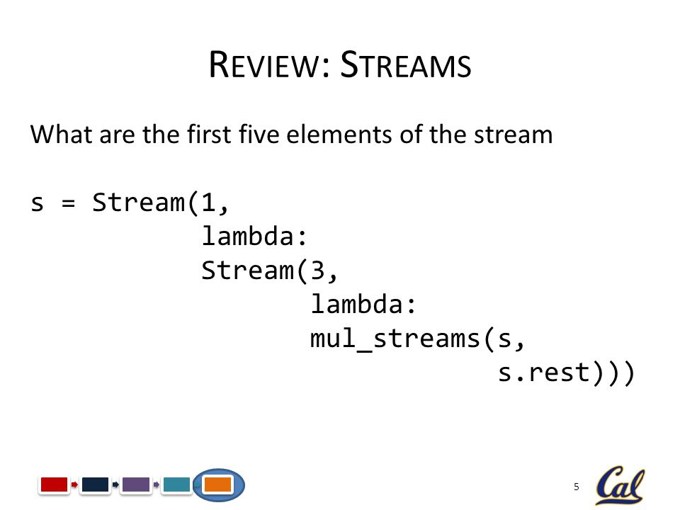 5 R EVIEW : S TREAMS What are the first five elements of the stream s = Stream(1, lambda: Stream(3, lambda: mul_streams(s, s.rest)))