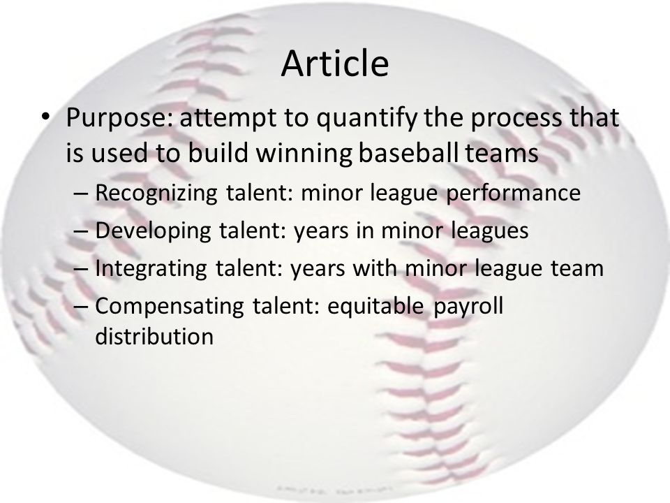 Article Purpose: attempt to quantify the process that is used to build winning baseball teams – Recognizing talent: minor league performance – Develop