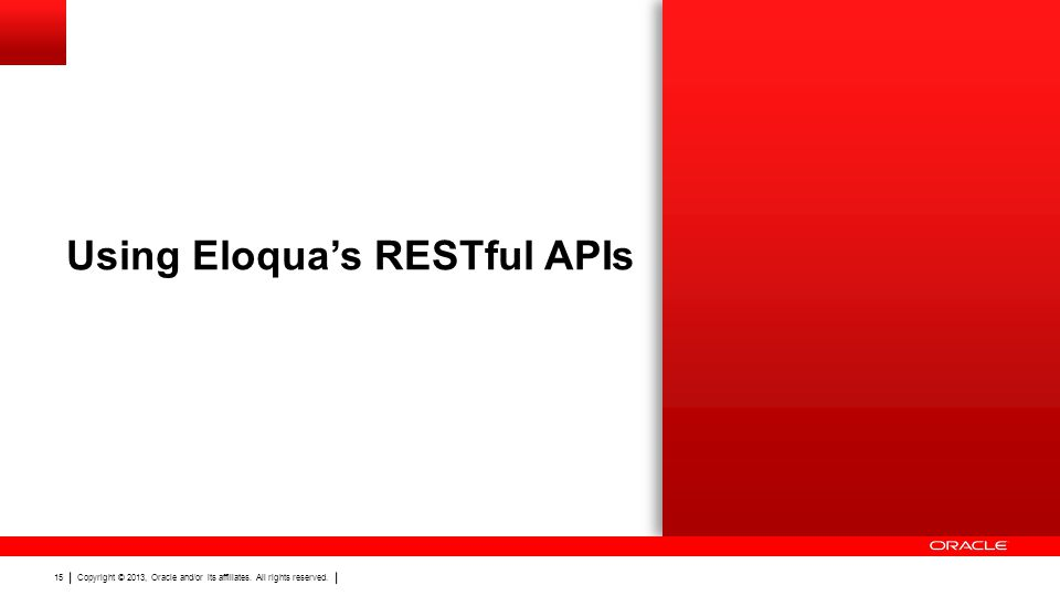 Copyright © 2013, Oracle and/or its affiliates. All rights reserved. 15 Using Eloquas RESTful APIs