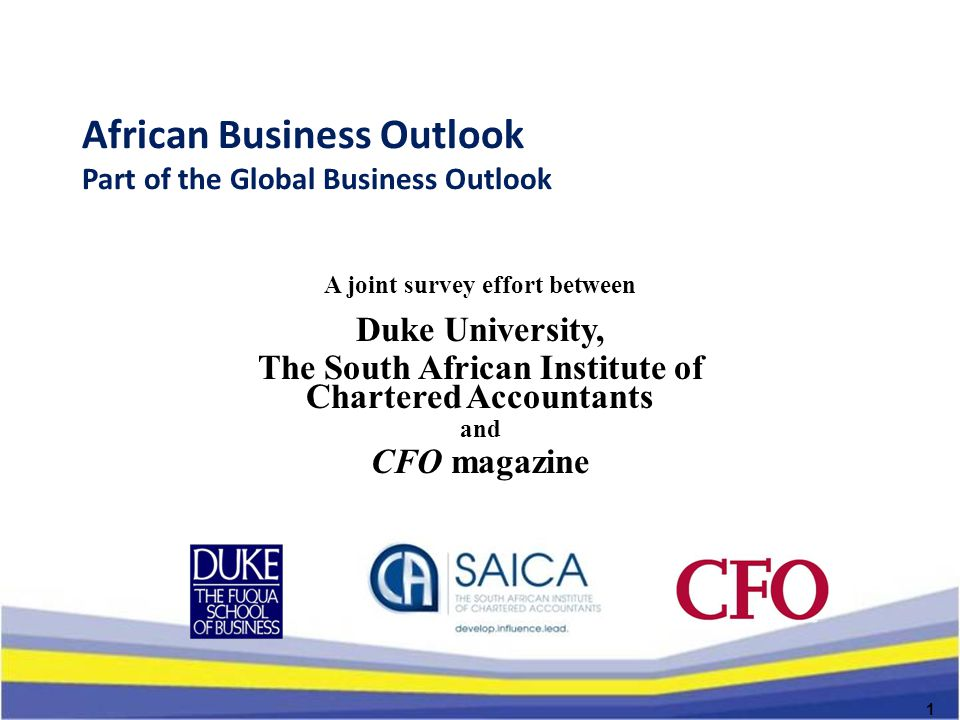 African Business Outlook Part of the Global Business Outlook A joint survey effort between Duke University, The South African Institute of Chartered Accountants and CFO magazine 1
