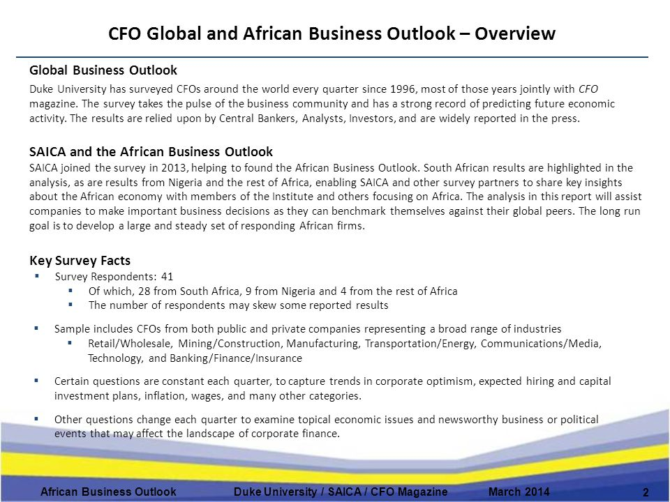CFO Global and African Business Outlook – Overview 2 African Business Outlook Duke University / SAICA / CFO Magazine March 2014 Global Business Outlook Duke University has surveyed CFOs around the world every quarter since 1996, most of those years jointly with CFO magazine.