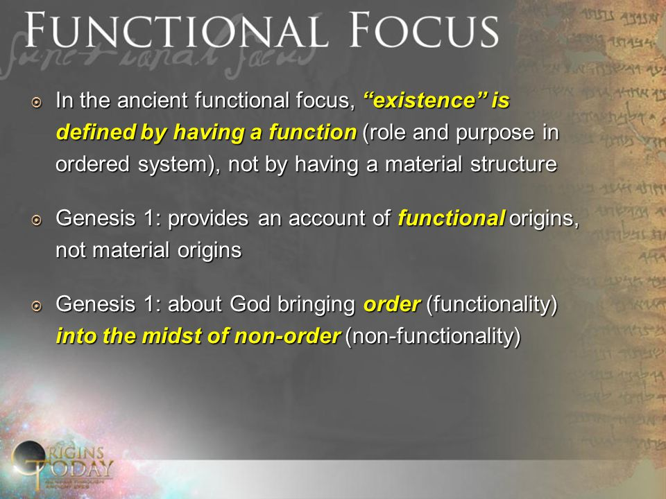 In the ancient functional focus, existence is defined by having a function (role and purpose in ordered system), not by having a material structure In