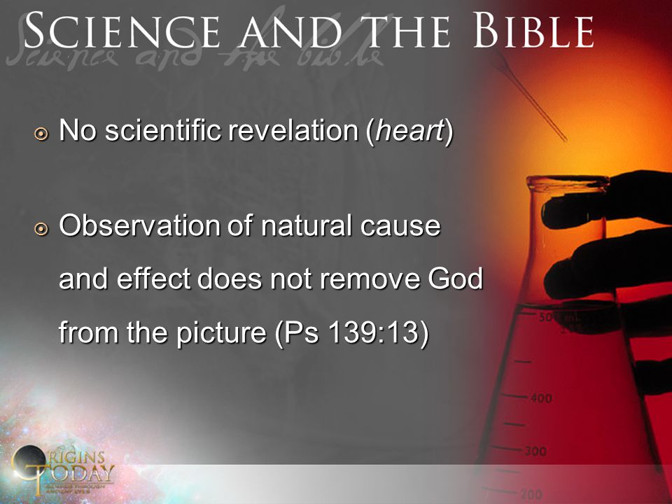 No scientific revelation (heart) No scientific revelation (heart) Observation of natural cause and effect does not remove God from the picture (Ps 139