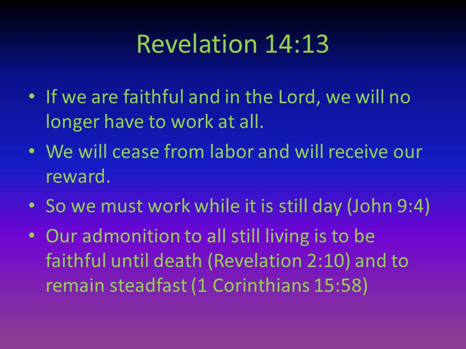 Revelation 14:13 If we are faithful and in the Lord, we will no longer have to work at all. We will cease from labor and will receive our reward. So w