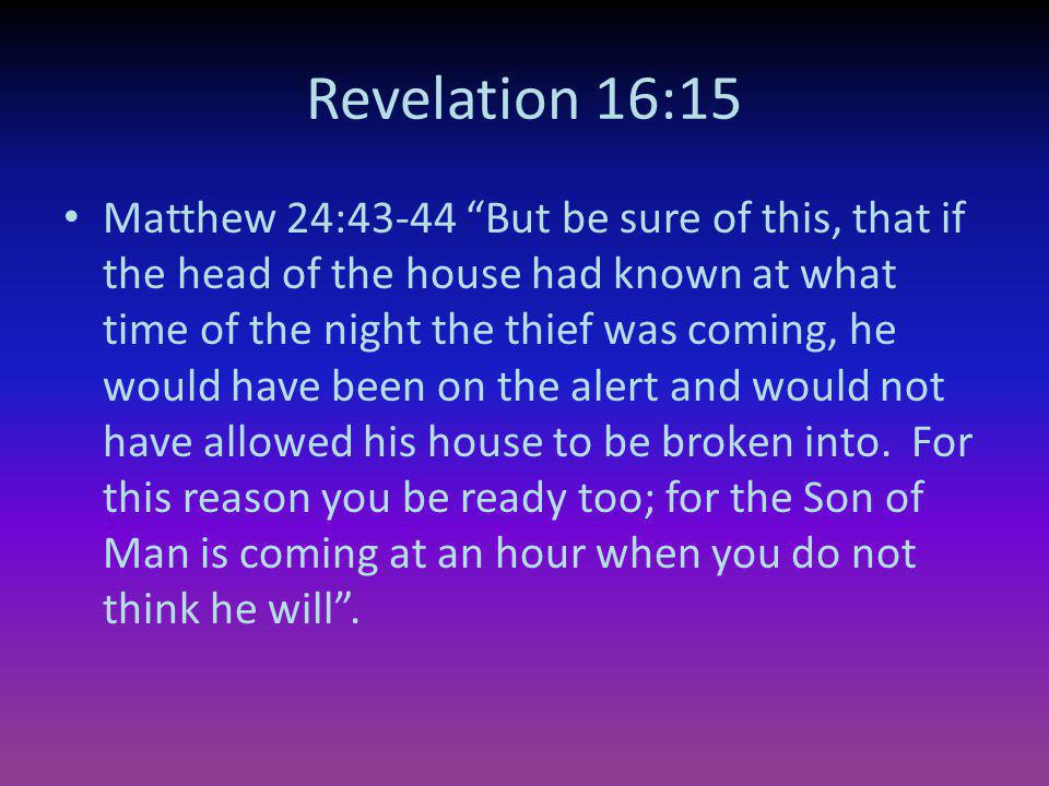 Revelation 16:15 Matthew 24:43-44 But be sure of this, that if the head of the house had known at what time of the night the thief was coming, he woul