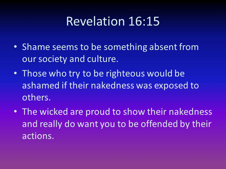 Revelation 16:15 Shame seems to be something absent from our society and culture. Those who try to be righteous would be ashamed if their nakedness wa