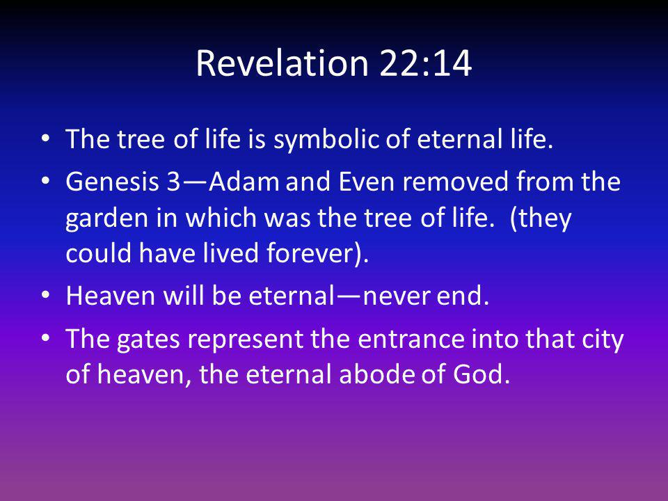 Revelation 22:14 The tree of life is symbolic of eternal life. Genesis 3Adam and Even removed from the garden in which was the tree of life. (they cou