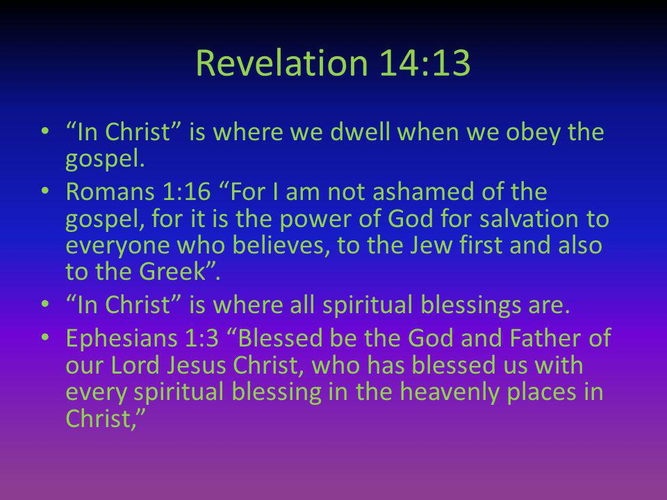Revelation 14:13 In Christ is where we dwell when we obey the gospel. Romans 1:16 For I am not ashamed of the gospel, for it is the power of God for s