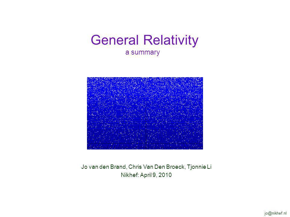 Jo van den Brand, Chris Van Den Broeck, Tjonnie Li Nikhef: April 9, 2010 General Relativity a summary jo@nikhef.nl