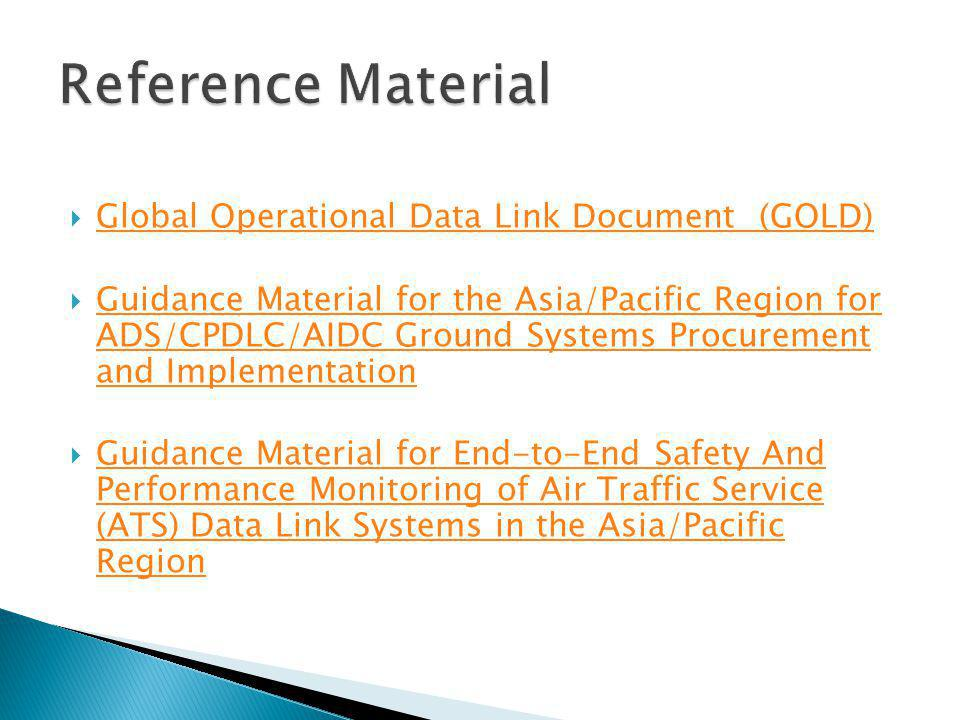 Global Operational Data Link Document (GOLD) Guidance Material for the Asia/Pacific Region for ADS/CPDLC/AIDC Ground Systems Procurement and Implementation Guidance Material for the Asia/Pacific Region for ADS/CPDLC/AIDC Ground Systems Procurement and Implementation Guidance Material for End-to-End Safety And Performance Monitoring of Air Traffic Service (ATS) Data Link Systems in the Asia/Pacific Region Guidance Material for End-to-End Safety And Performance Monitoring of Air Traffic Service (ATS) Data Link Systems in the Asia/Pacific Region