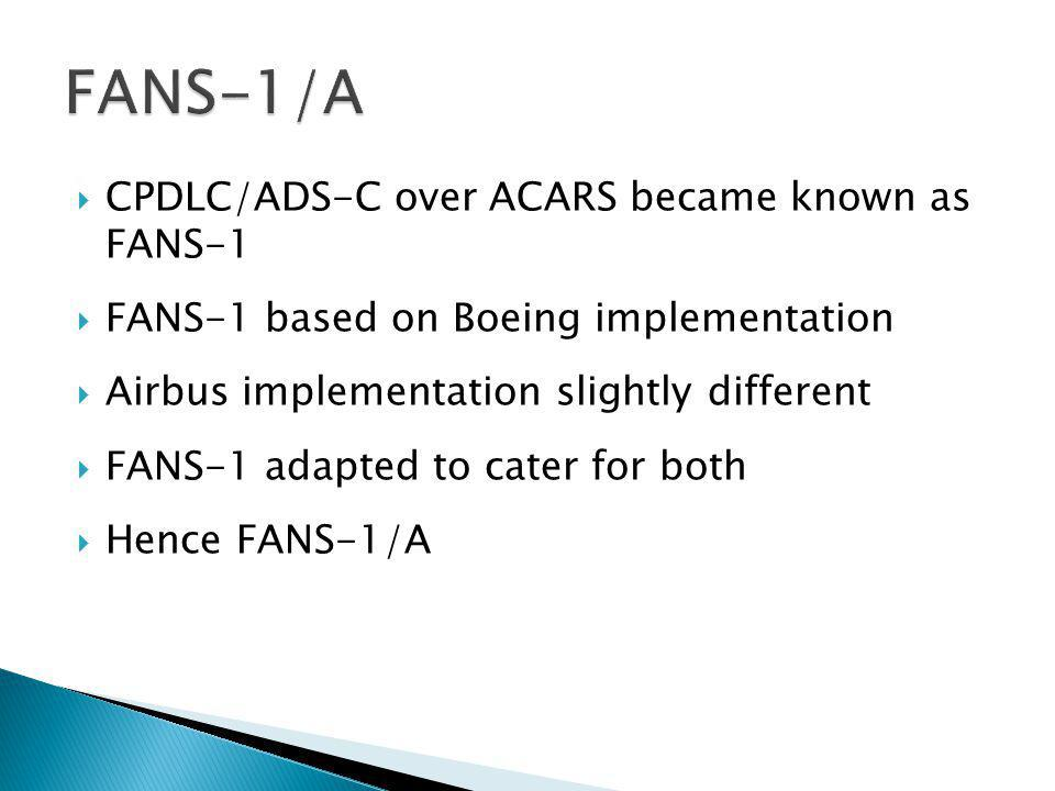 CPDLC/ADS-C over ACARS became known as FANS-1 FANS-1 based on Boeing implementation Airbus implementation slightly different FANS-1 adapted to cater for both Hence FANS-1/A