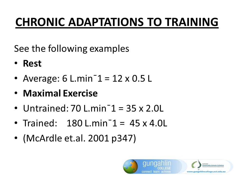 CHRONIC ADAPTATIONS TO TRAINING See the following examples Rest Average: 6 L.min¯1 = 12 x 0.5 L Maximal Exercise Untrained: 70 L.min¯1 = 35 x 2.0L Tra