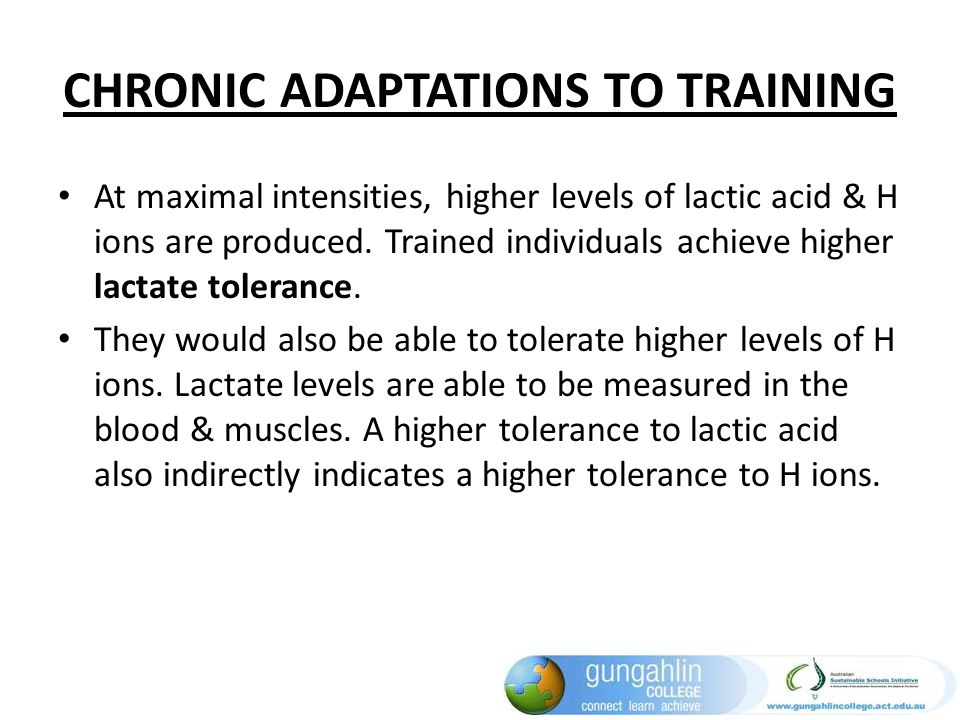 CHRONIC ADAPTATIONS TO TRAINING At maximal intensities, higher levels of lactic acid & H ions are produced. Trained individuals achieve higher lactate