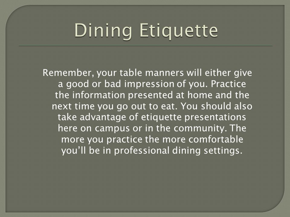 Remember, your table manners will either give a good or bad impression of you. Practice the information presented at home and the next time you go out