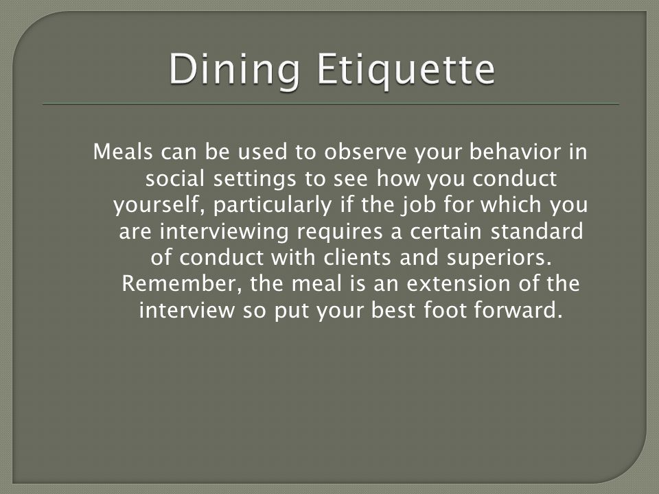 Meals can be used to observe your behavior in social settings to see how you conduct yourself, particularly if the job for which you are interviewing requires a certain standard of conduct with clients and superiors.