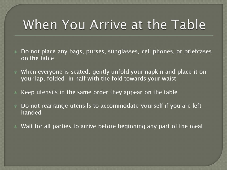 Do not place any bags, purses, sunglasses, cell phones, or briefcases on the table When everyone is seated, gently unfold your napkin and place it on your lap, folded in half with the fold towards your waist Keep utensils in the same order they appear on the table Do not rearrange utensils to accommodate yourself if you are left- handed Wait for all parties to arrive before beginning any part of the meal