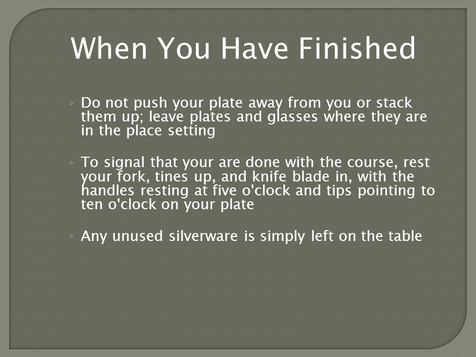 Do not push your plate away from you or stack them up; leave plates and glasses where they are in the place setting To signal that your are done with the course, rest your fork, tines up, and knife blade in, with the handles resting at five o clock and tips pointing to ten o clock on your plate Any unused silverware is simply left on the table When You Have Finished