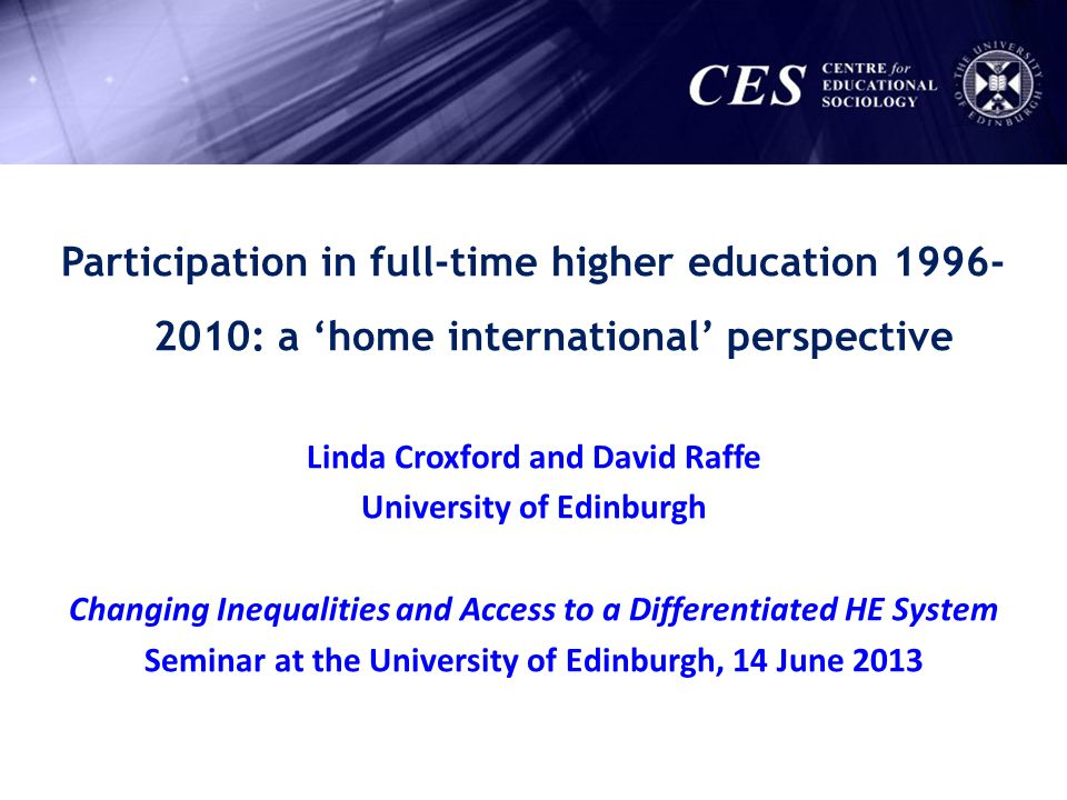 Participation in full-time higher education 1996- 2010: a home international perspective Linda Croxford and David Raffe University of Edinburgh Changi