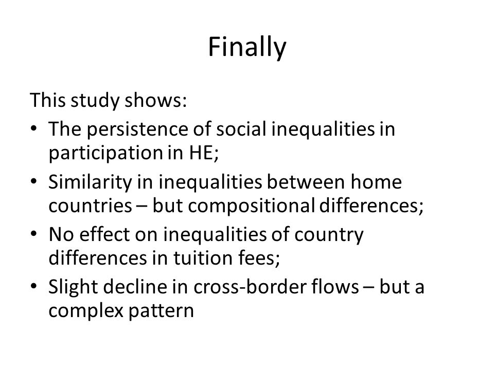 Finally This study shows: The persistence of social inequalities in participation in HE; Similarity in inequalities between home countries – but compo