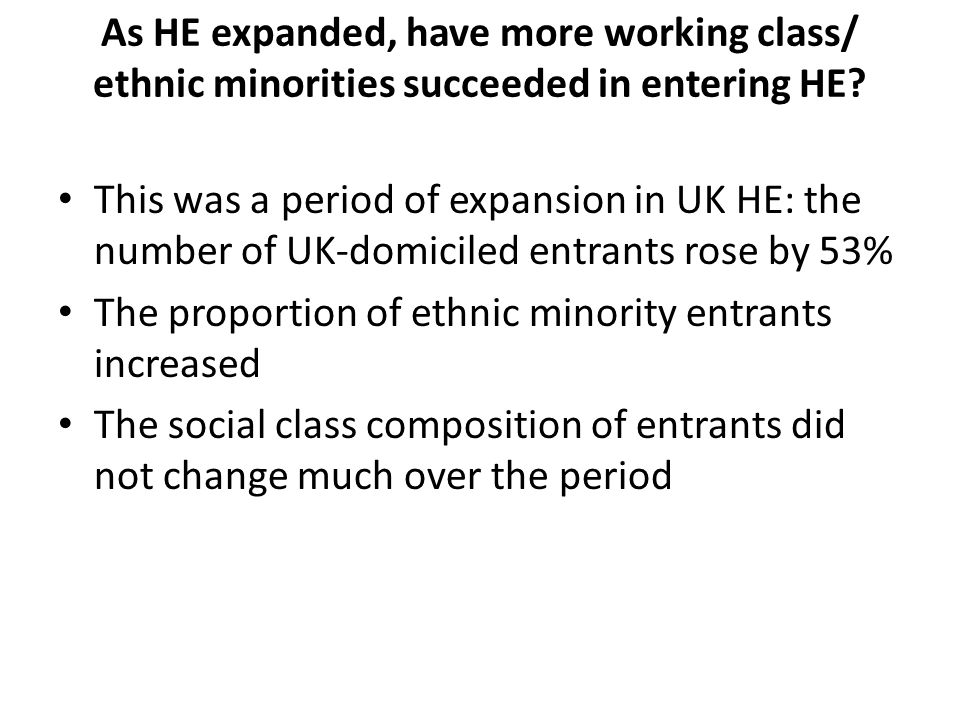As HE expanded, have more working class/ ethnic minorities succeeded in entering HE? This was a period of expansion in UK HE: the number of UK-domicil