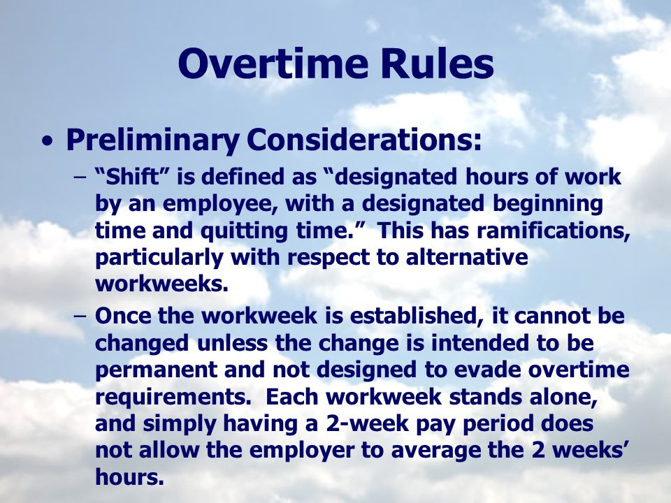 Overtime Rules Preliminary Considerations: –Shift is defined as designated hours of work by an employee, with a designated beginning time and quitting