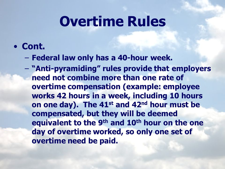 Overtime Rules Cont. –Federal law only has a 40-hour week. –Anti-pyramiding rules provide that employers need not combine more than one rate of overti
