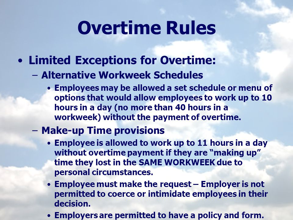 Overtime Rules Limited Exceptions for Overtime: –Alternative Workweek Schedules Employees may be allowed a set schedule or menu of options that would