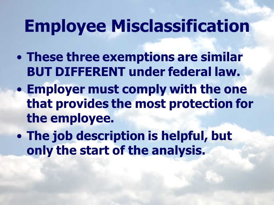 Employee Misclassification These three exemptions are similar BUT DIFFERENT under federal law. Employer must comply with the one that provides the mos