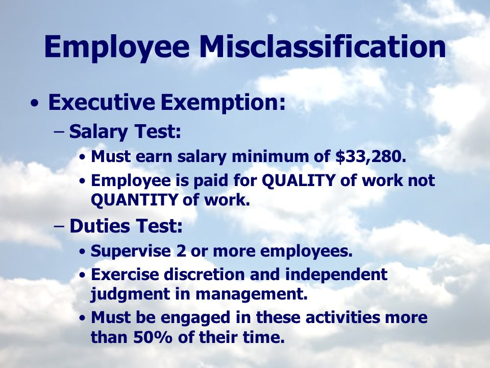 Employee Misclassification Executive Exemption: –Salary Test: Must earn salary minimum of $33,280. Employee is paid for QUALITY of work not QUANTITY o