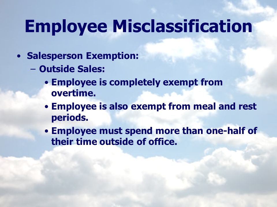 Employee Misclassification Salesperson Exemption: –Outside Sales: Employee is completely exempt from overtime. Employee is also exempt from meal and r