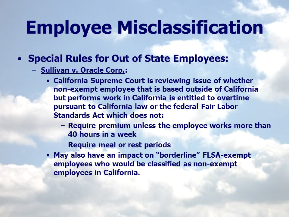Employee Misclassification Special Rules for Out of State Employees: –Sullivan v. Oracle Corp.: California Supreme Court is reviewing issue of whether
