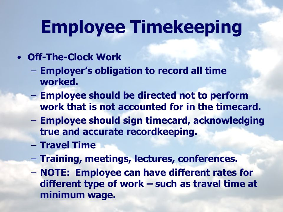 Employee Timekeeping Off-The-Clock Work –Employers obligation to record all time worked. –Employee should be directed not to perform work that is not