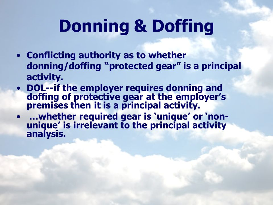 Donning & Doffing Conflicting authority as to whether donning/doffing protected gear is a principal activity. DOL--if the employer requires donning an