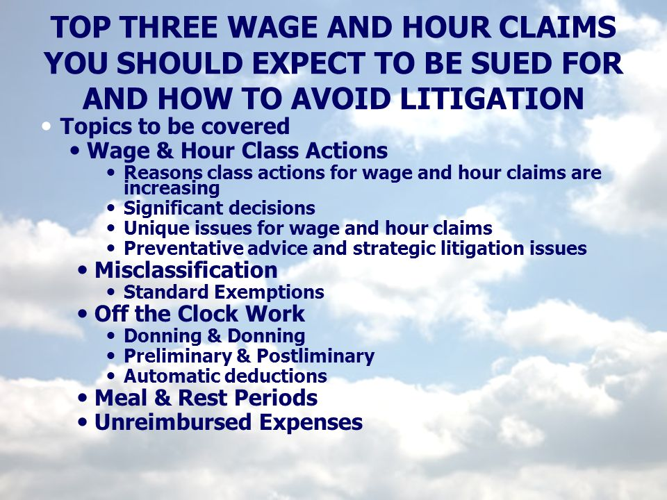 TOP THREE WAGE AND HOUR CLAIMS YOU SHOULD EXPECT TO BE SUED FOR AND HOW TO AVOID LITIGATION Topics to be covered Wage & Hour Class Actions Reasons cla