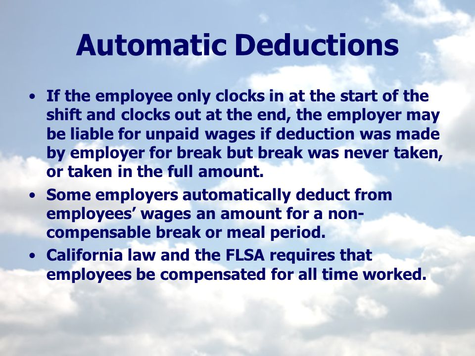 Automatic Deductions If the employee only clocks in at the start of the shift and clocks out at the end, the employer may be liable for unpaid wages i