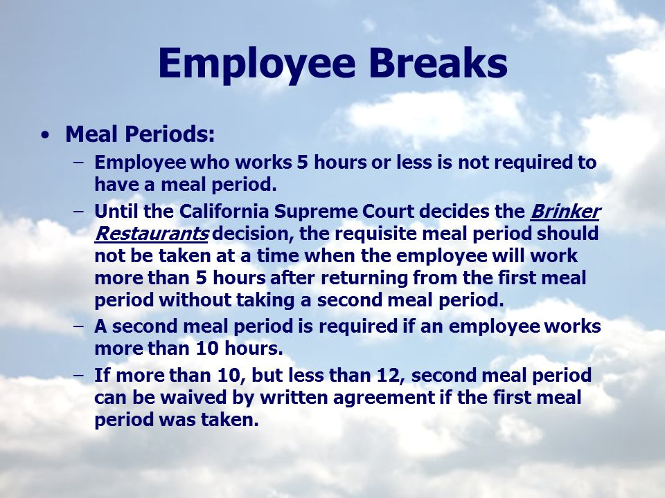 Employee Breaks Meal Periods: –Employee who works 5 hours or less is not required to have a meal period. –Until the California Supreme Court decides t