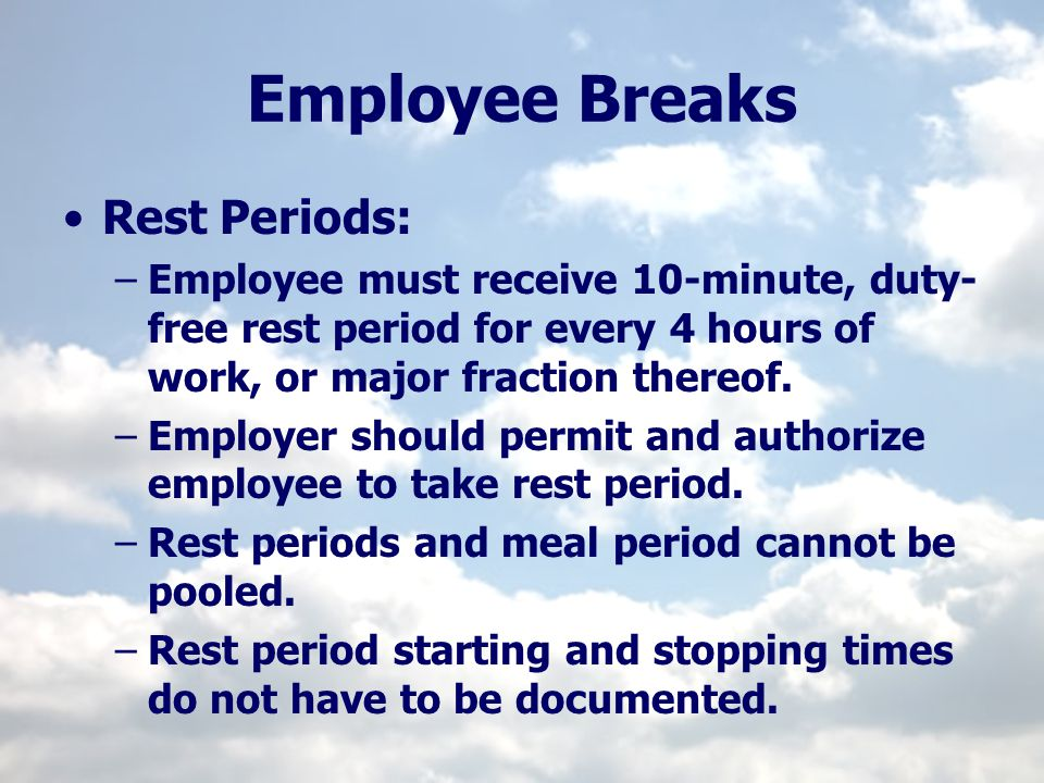 Employee Breaks Rest Periods: –Employee must receive 10-minute, duty- free rest period for every 4 hours of work, or major fraction thereof. –Employer