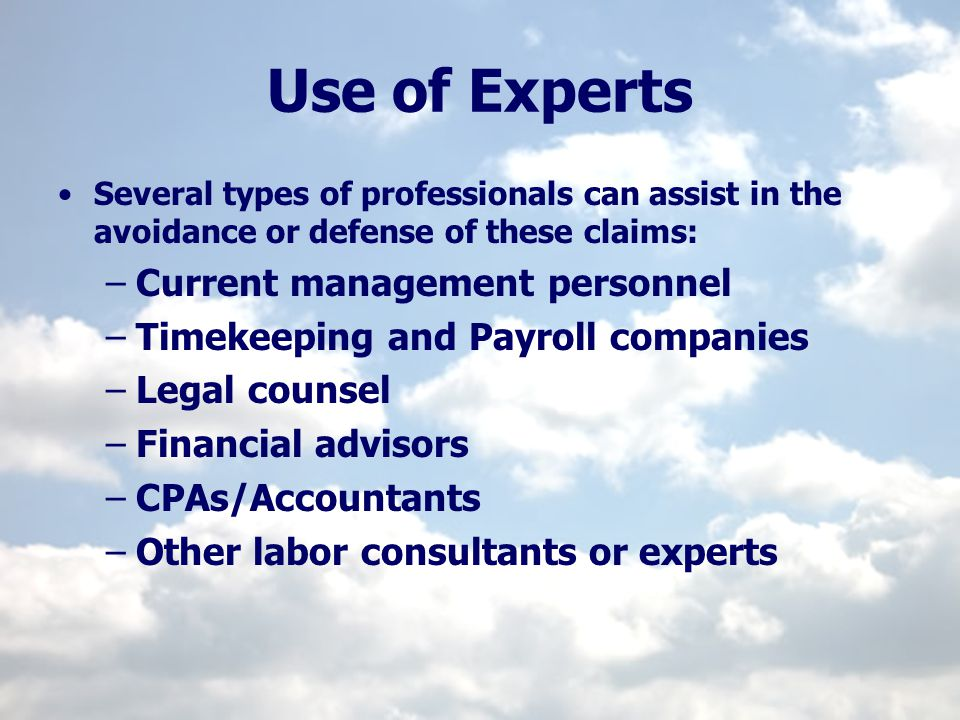 Use of Experts Several types of professionals can assist in the avoidance or defense of these claims: –Current management personnel –Timekeeping and P