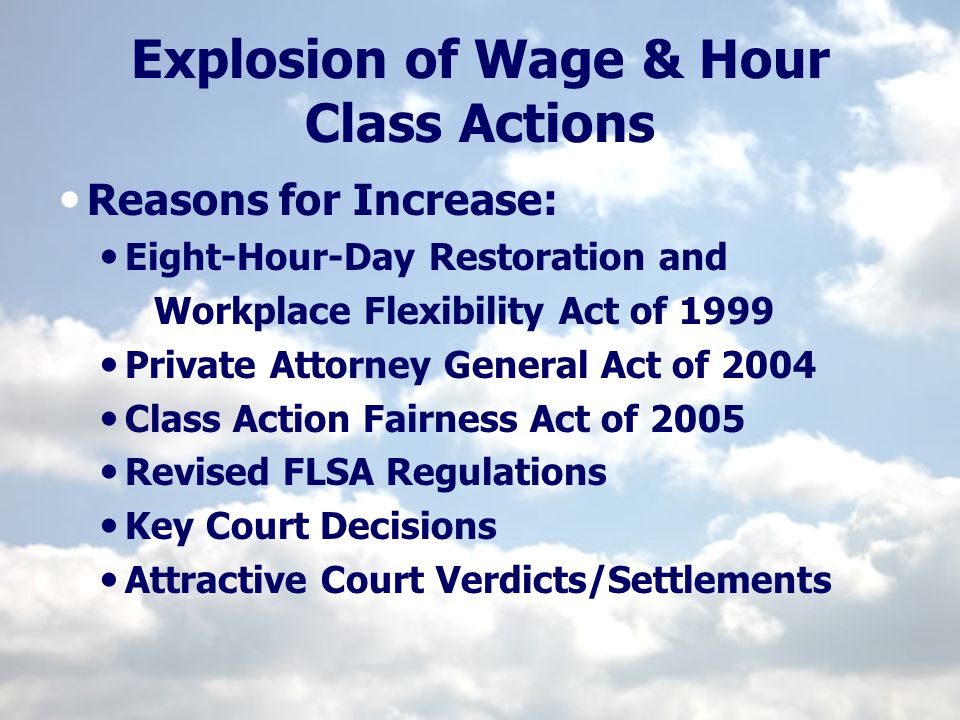 Explosion of Wage & Hour Class Actions Reasons for Increase: Eight-Hour-Day Restoration and Workplace Flexibility Act of 1999 Private Attorney General