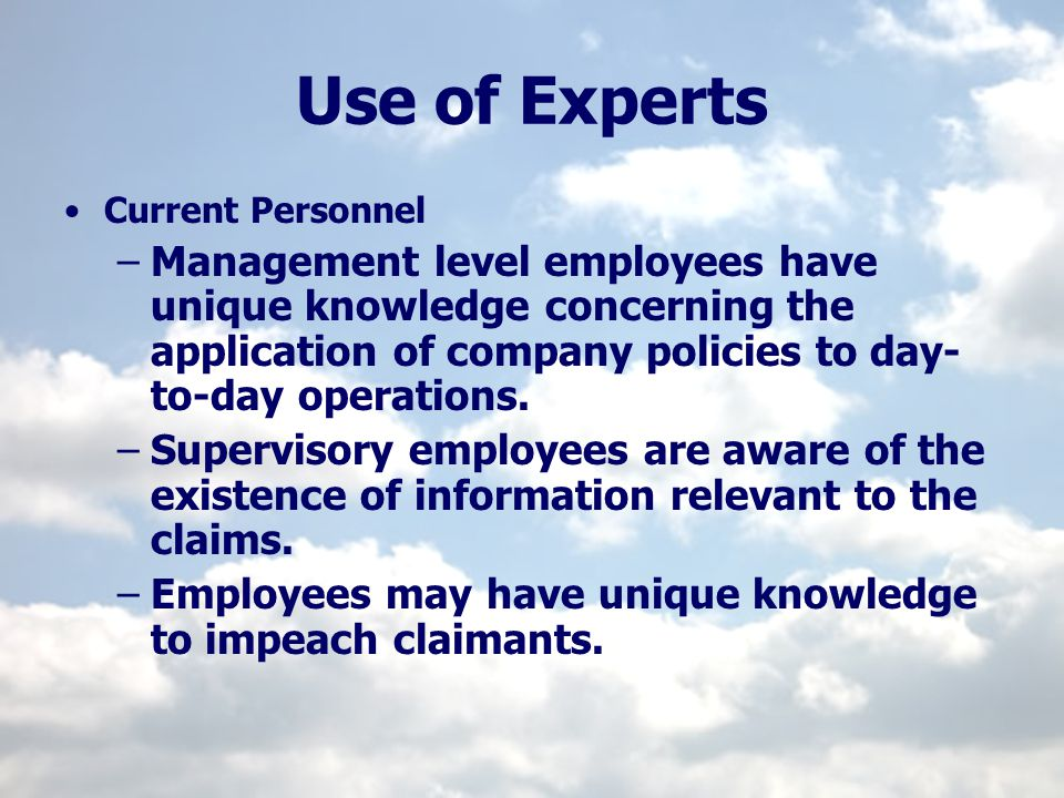 Use of Experts Current Personnel –Management level employees have unique knowledge concerning the application of company policies to day- to-day opera